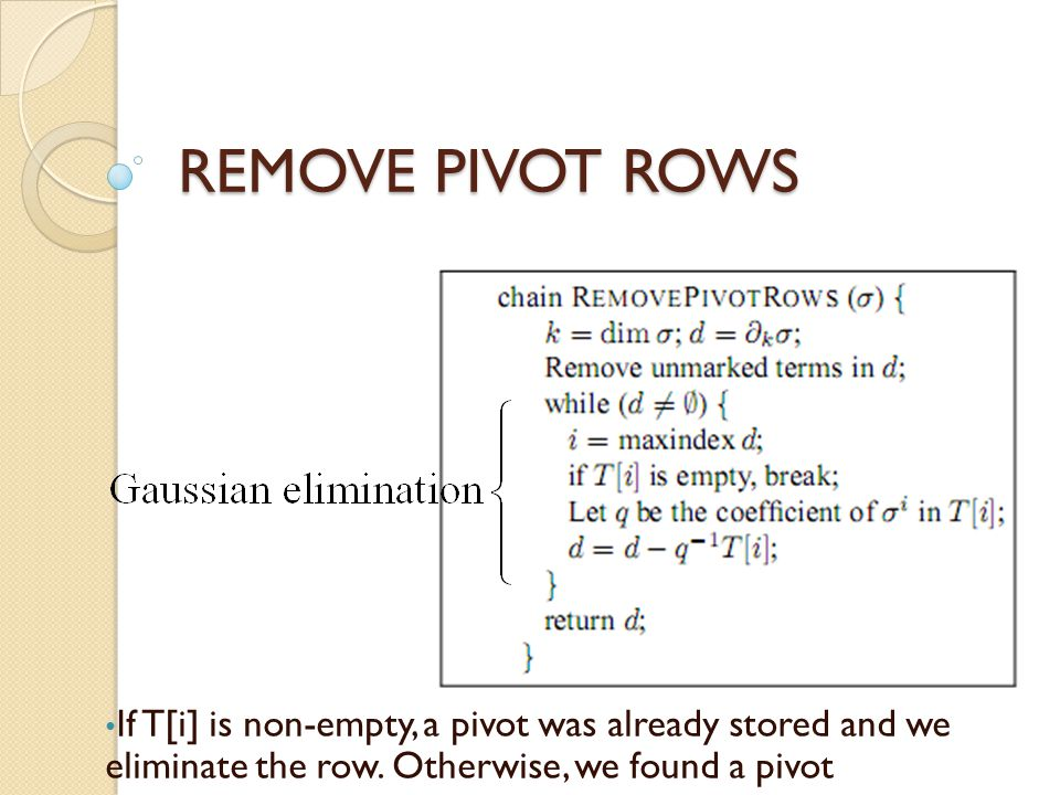 REMOVE PIVOT ROWS If T[i] is non-empty, a pivot was already stored and we eliminate the row.